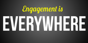 Engagement is everywhere