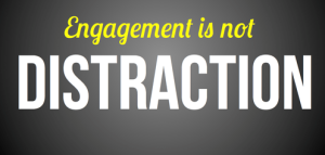 Engagement is not distraction