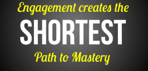 Engagement is the shortest path to mastery